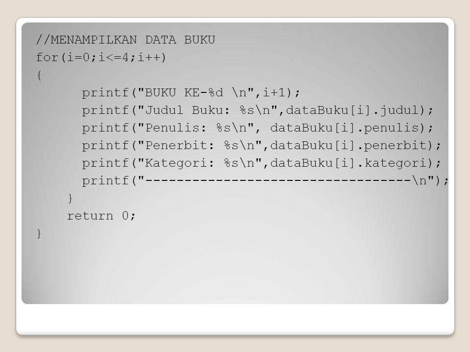 //MENAMPILKAN DATA BUKU for(i=0;i<=4;i++) { printf( BUKU KE-%d \n ,i+1); printf( Judul Buku: %s\n ,dataBuku[i].judul); printf( Penulis: %s\n , dataBuku[i].penulis); printf( Penerbit: %s\n ,dataBuku[i].penerbit); printf( Kategori: %s\n ,dataBuku[i].kategori); printf( ----------------------------------\n ); } return 0;